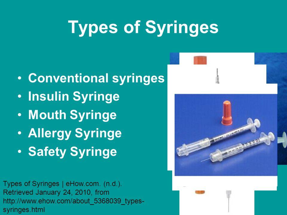 Types of Syringes Conventional syringes Insulin Syringe Mouth Syringe Allergy Syringe Safety Syringe Types of Syringes | eHow.com. (n.d.). Retrieved J