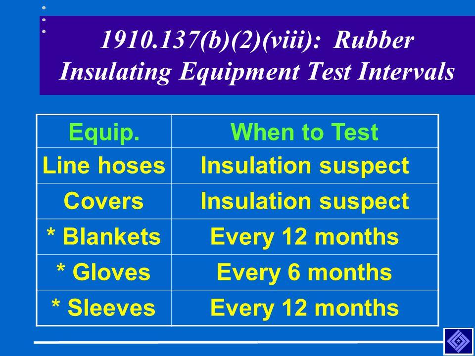 1910.137(b)(2)(viii): Rubber Insulating Equipment Test Intervals Equip.When to Test Line hosesInsulation suspect CoversInsulation suspect * BlanketsEv