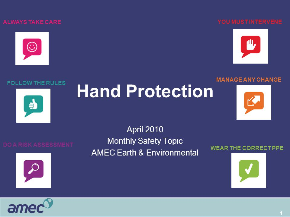 1 Hand Protection April 2010 Monthly Safety Topic AMEC Earth & Environmental WEAR THE CORRECT PPE DO A RISK ASSESSMENT FOLLOW THE RULES ALWAYS TAKE CARE YOU MUST INTERVENE MANAGE ANY CHANGE