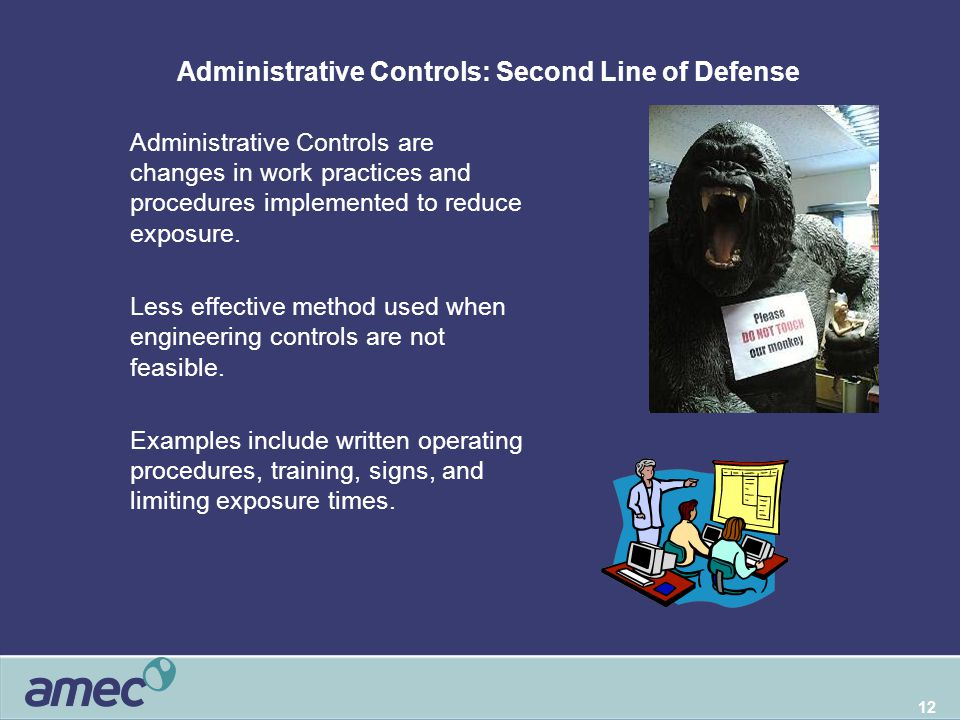 12 Administrative Controls: Second Line of Defense  Administrative Controls are changes in work practices and procedures implemented to reduce exposure.