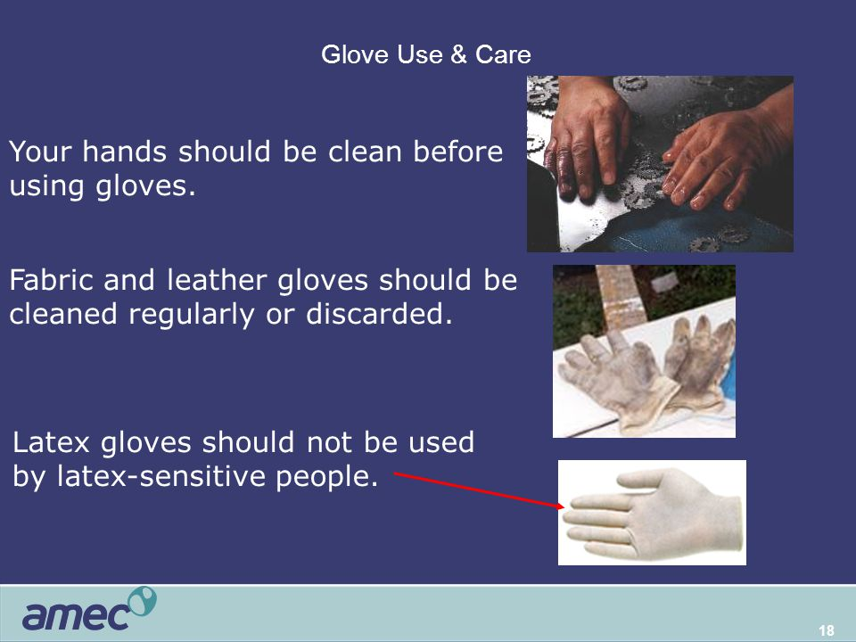 18 Glove Use & Care Your hands should be clean before using gloves. Fabric and leather gloves should be cleaned regularly or discarded. Latex gloves s