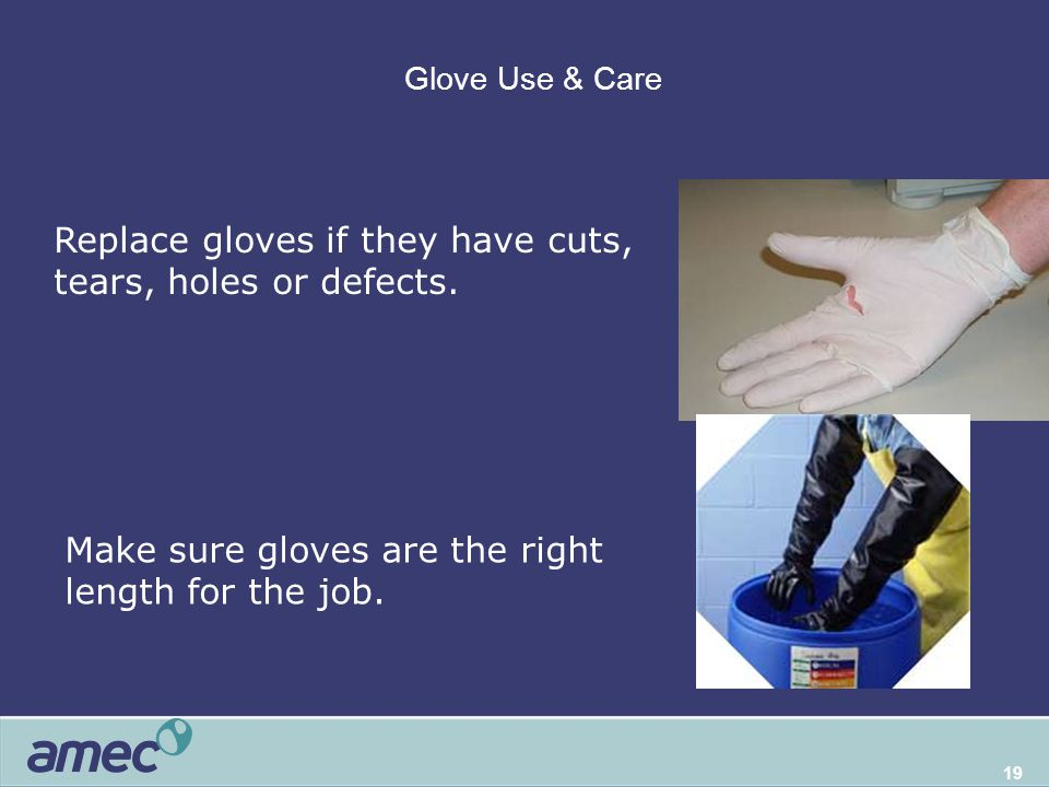 19 Glove Use & Care Some common-sense rules about gloves Replace gloves if they have cuts, tears, holes or defects. Make sure gloves are the right len