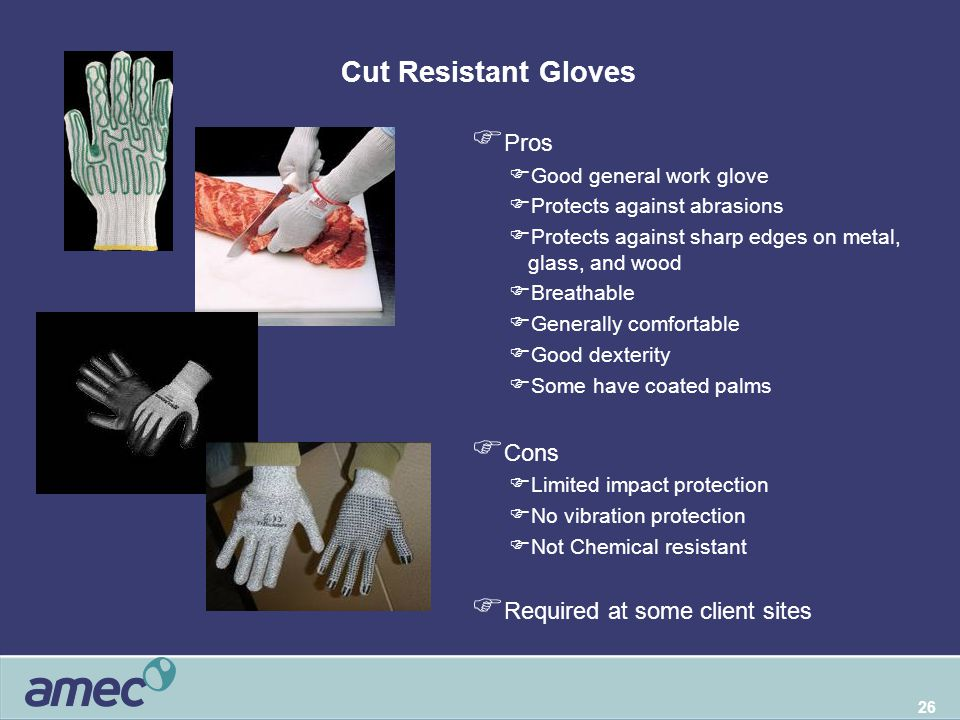 26 Cut Resistant Gloves  Pros  Good general work glove  Protects against abrasions  Protects against sharp edges on metal, glass, and wood  Breat