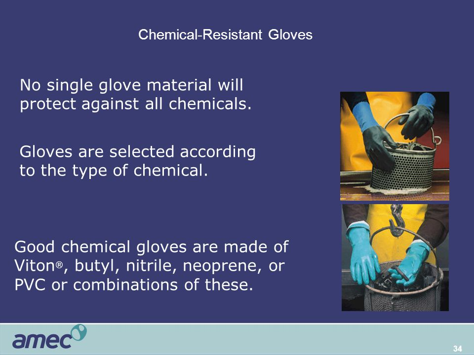 34 Chemical-Resistant Gloves Chemical glove selection Good chemical gloves are made of Viton ®, butyl, nitrile, neoprene, or PVC or combinations of these.