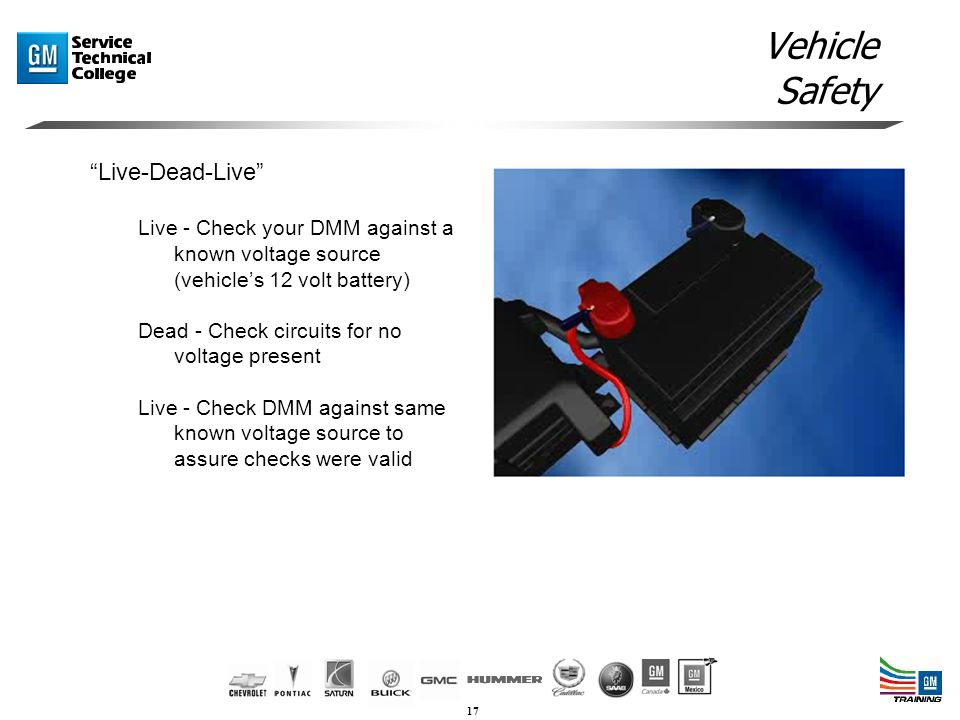 17 Vehicle Safety Live-Dead-Live Live - Check your DMM against a known voltage source (vehicle's 12 volt battery) Dead - Check circuits for no voltage present Live - Check DMM against same known voltage source to assure checks were valid