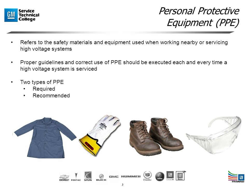 3 Refers to the safety materials and equipment used when working nearby or servicing high voltage systems Proper guidelines and correct use of PPE should be executed each and every time a high voltage system is serviced Two types of PPE Required Recommended Personal Protective Equipment (PPE)