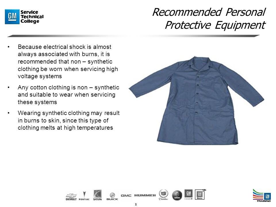 8 Recommended Personal Protective Equipment Because electrical shock is almost always associated with burns, it is recommended that non – synthetic clothing be worn when servicing high voltage systems Any cotton clothing is non – synthetic and suitable to wear when servicing these systems Wearing synthetic clothing may result in burns to skin, since this type of clothing melts at high temperatures