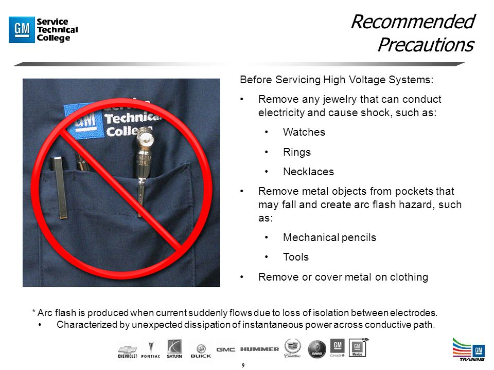 9 Recommended Precautions Before Servicing High Voltage Systems: Remove any jewelry that can conduct electricity and cause shock, such as: Watches Rings Necklaces Remove metal objects from pockets that may fall and create arc flash hazard, such as: Mechanical pencils Tools Remove or cover metal on clothing * Arc flash is produced when current suddenly flows due to loss of isolation between electrodes.