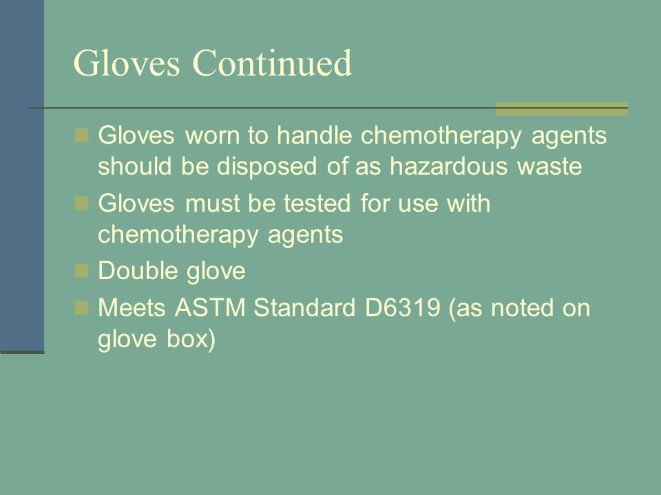 Gloves Continued Gloves worn to handle chemotherapy agents should be disposed of as hazardous waste Gloves must be tested for use with chemotherapy ag