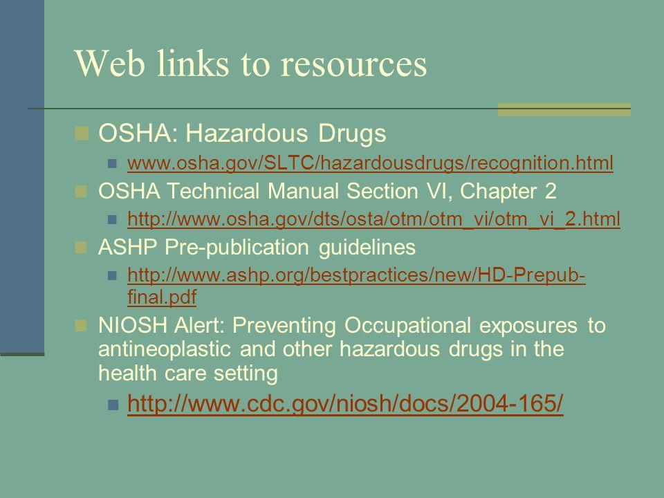 Web links to resources OSHA: Hazardous Drugs www.osha.gov/SLTC/hazardousdrugs/recognition.html OSHA Technical Manual Section VI, Chapter 2 http://www.