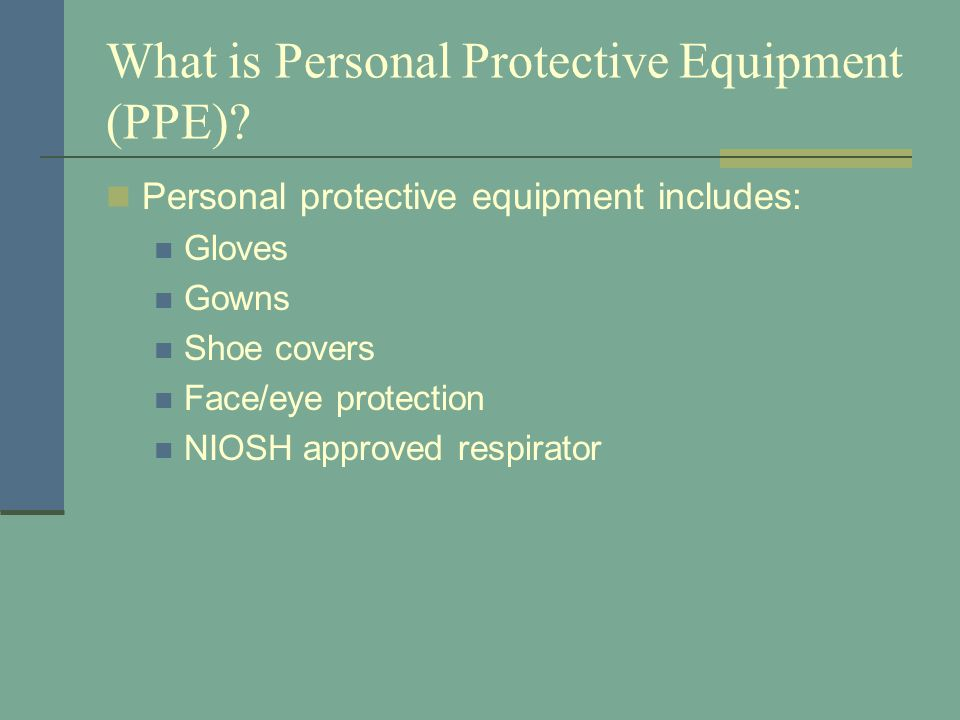 What is Personal Protective Equipment (PPE)? Personal protective equipment includes: Gloves Gowns Shoe covers Face/eye protection NIOSH approved respi