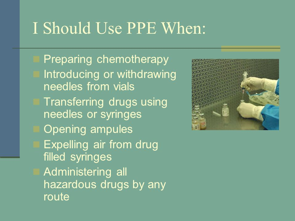 I Should Use PPE When: Spiking IV bags and changing any tubing in the biological safety cabinet Note: IV tubing should not be spiked at the point of administration Priming IV tubing Handling leakage from tubing, syringe, and connection sites Disposing of hazardous drugs and items contaminated by hazardous drugs