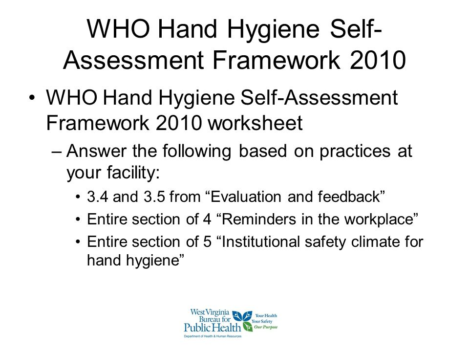 WHO Hand Hygiene Self- Assessment Framework 2010 WHO Hand Hygiene Self-Assessment Framework 2010 worksheet –Answer the following based on practices at