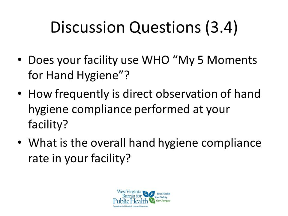 "Discussion Questions (3.4) Does your facility use WHO ""My 5 Moments for Hand Hygiene""? How frequently is direct observation of hand hygiene compliance"