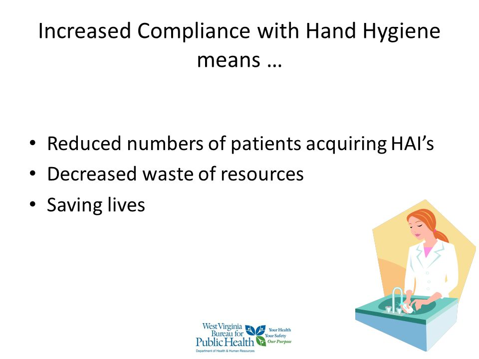 Tips for Improving Hand Hygiene Compliance Increase the availability of hand sanitizers Implement a buddy system Place signs near sinks and hand sanitizers with the 5 Moments for Hand Hygiene or other reminders Internal Newsletters