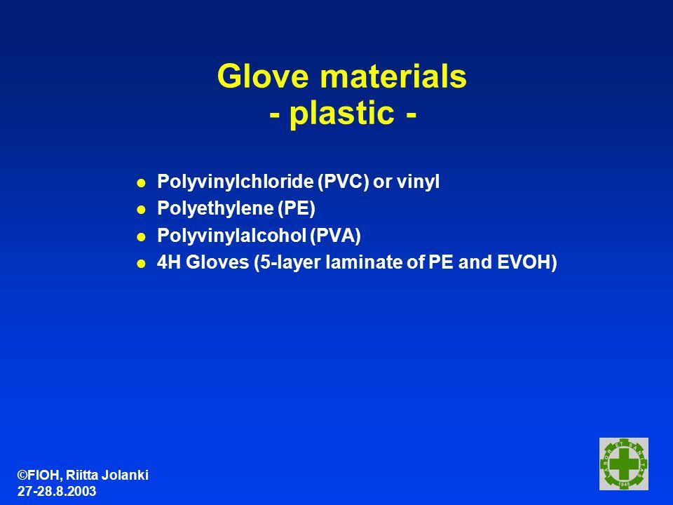 ©FIOH, Riitta Jolanki 27-28.8.2003 Glove materials - plastic - l Polyvinylchloride (PVC) or vinyl l Polyethylene (PE) l Polyvinylalcohol (PVA) l 4H Gloves (5-layer laminate of PE and EVOH)