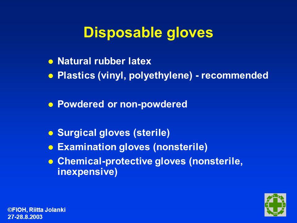 ©FIOH, Riitta Jolanki 27-28.8.2003 Disposable gloves l Natural rubber latex l Plastics (vinyl, polyethylene) - recommended l Powdered or non-powdered l Surgical gloves (sterile) l Examination gloves (nonsterile) l Chemical-protective gloves (nonsterile, inexpensive)