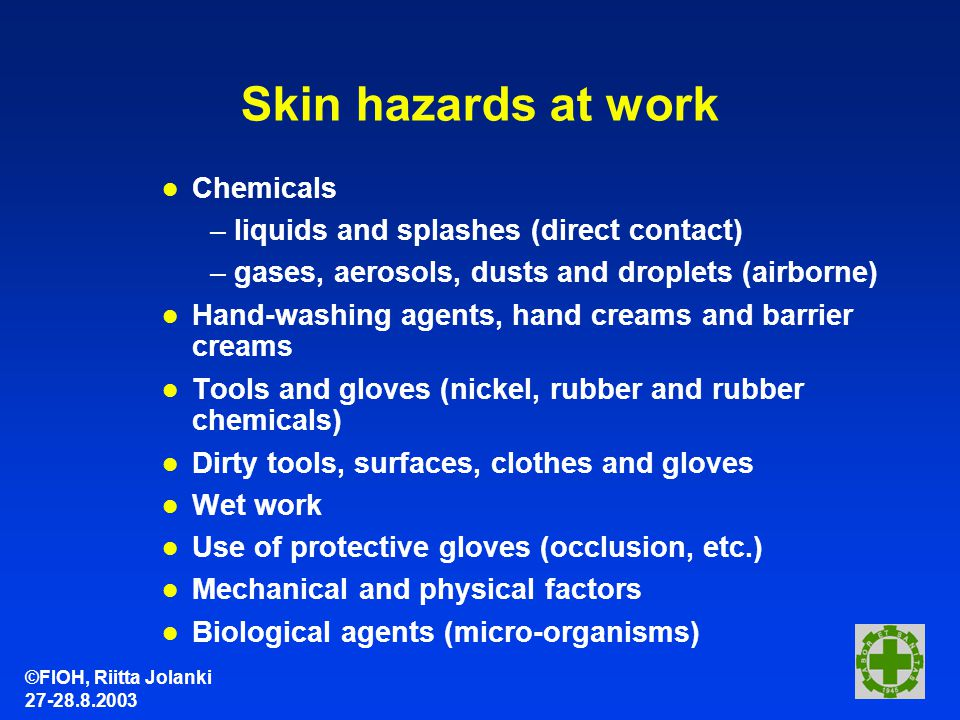 ©FIOH, Riitta Jolanki 27-28.8.2003 Skin hazards at work l Chemicals –liquids and splashes (direct contact) –gases, aerosols, dusts and droplets (airborne) l Hand-washing agents, hand creams and barrier creams l Tools and gloves (nickel, rubber and rubber chemicals) l Dirty tools, surfaces, clothes and gloves l Wet work l Use of protective gloves (occlusion, etc.) l Mechanical and physical factors l Biological agents (micro-organisms)