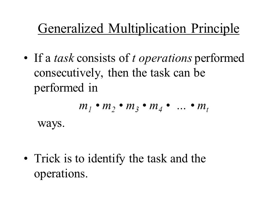 Generalized Multiplication Principle If a task consists of t operations performed consecutively, then the task can be performed in m 1 m 2 m 3 m 4 … m t ways.