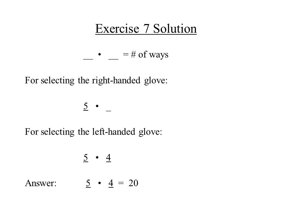 Exercise 7 Solution __ __ = # of ways For selecting the right-handed glove: 5 _ For selecting the left-handed glove: 5 4 Answer: 5 4 = 20
