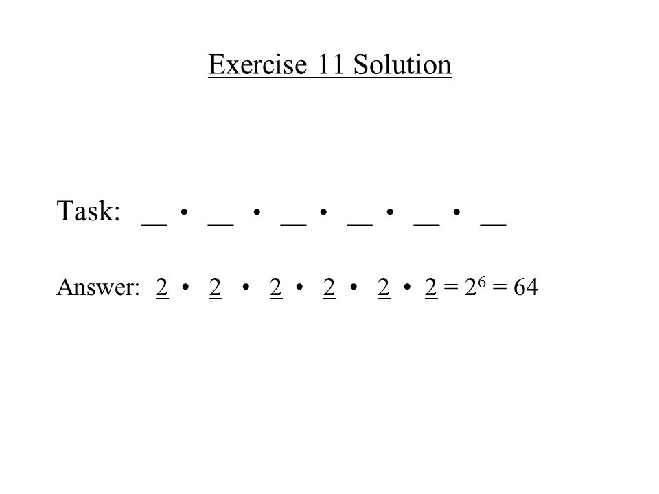 Exercise 11 Solution Task: __ __ __ __ __ __ Answer: 2 2 2 2 2 2 = 2 6 = 64