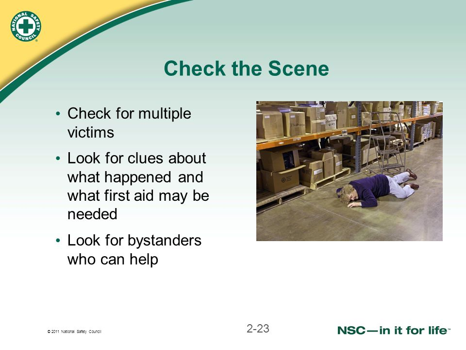 © 2011 National Safety Council Check the Scene Check for multiple victims Look for clues about what happened and what first aid may be needed Look for bystanders who can help 2-23