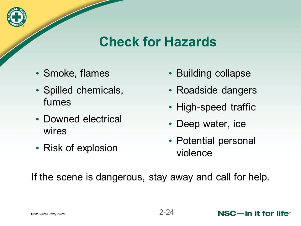 © 2011 National Safety Council Check for Hazards Smoke, flames Spilled chemicals, fumes Downed electrical wires Risk of explosion Building collapse Roadside dangers High-speed traffic Deep water, ice Potential personal violence If the scene is dangerous, stay away and call for help.