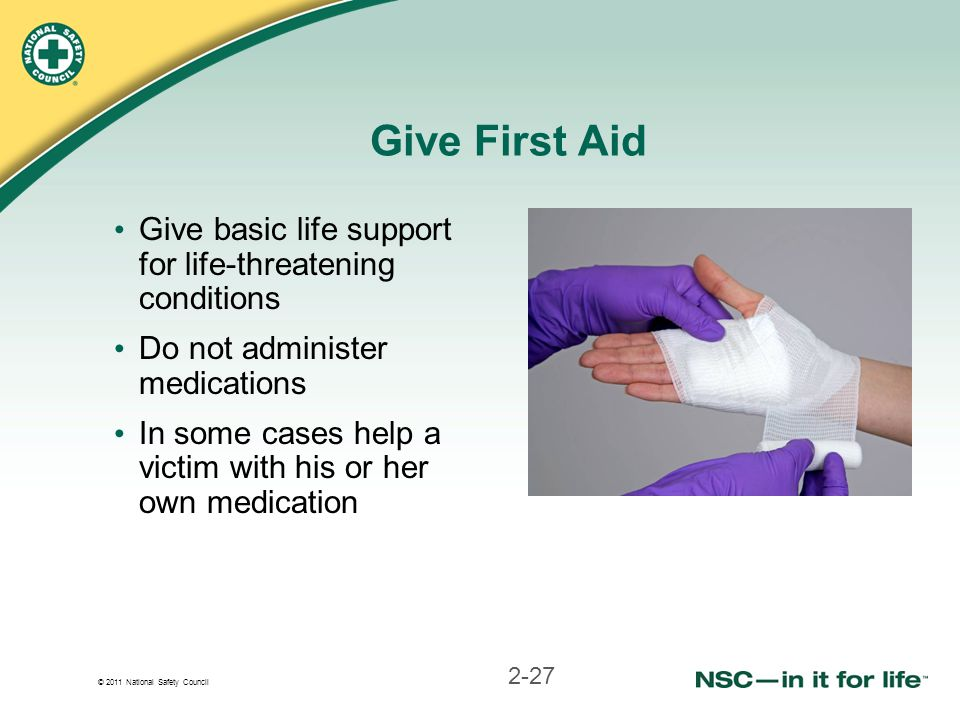 © 2011 National Safety Council Give First Aid Give basic life support for life-threatening conditions Do not administer medications In some cases help a victim with his or her own medication 2-27