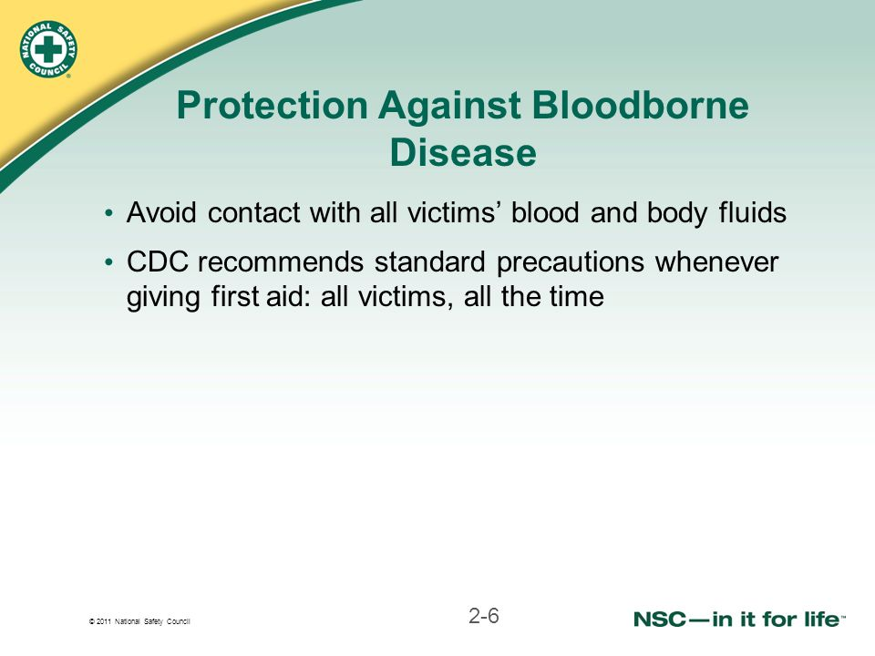 © 2011 National Safety Council Protection Against Bloodborne Disease Avoid contact with all victims' blood and body fluids CDC recommends standard precautions whenever giving first aid: all victims, all the time 2-6