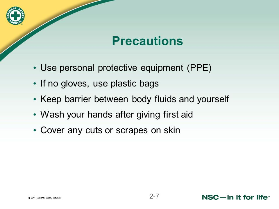 © 2011 National Safety Council Precautions Use personal protective equipment (PPE) If no gloves, use plastic bags Keep barrier between body fluids and yourself Wash your hands after giving first aid Cover any cuts or scrapes on skin 2-7