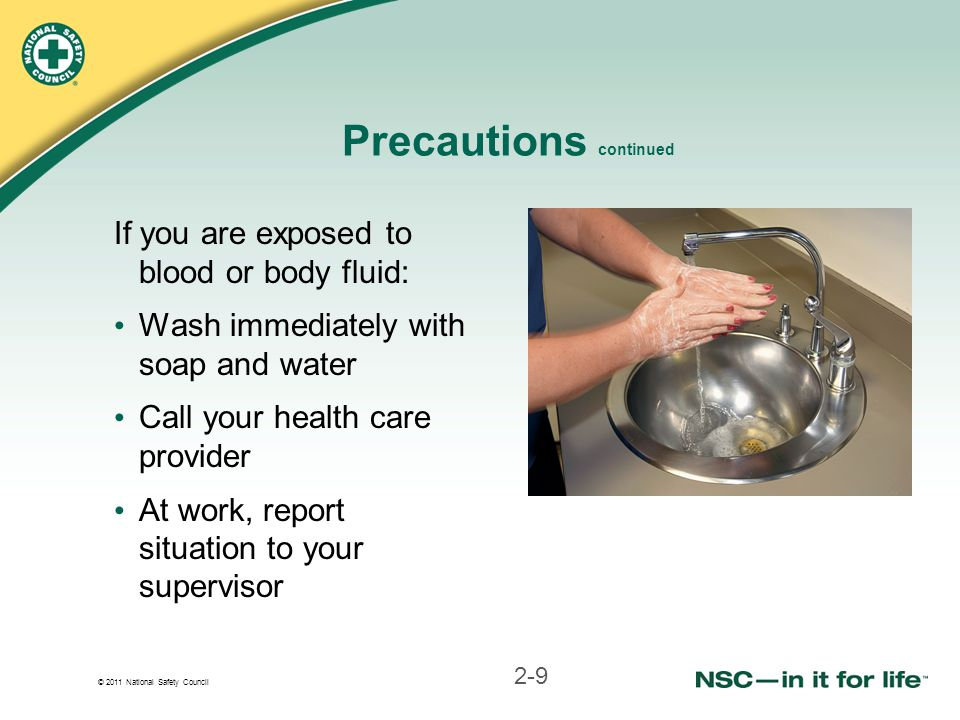 © 2011 National Safety Council Precautions continued If you are exposed to blood or body fluid: Wash immediately with soap and water Call your health care provider At work, report situation to your supervisor 2-9
