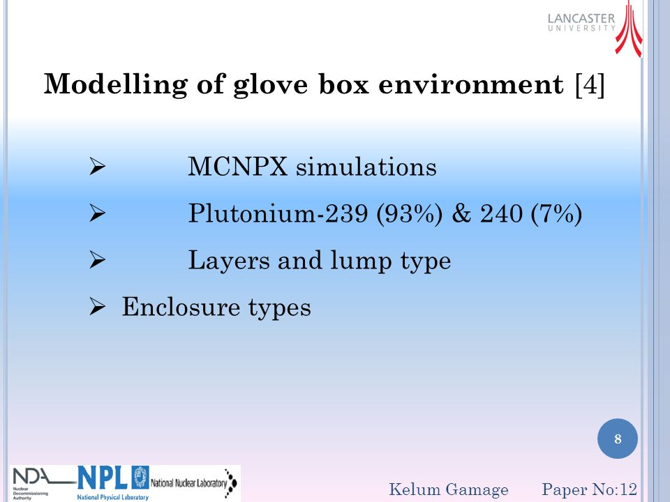 8 Modelling of glove box environment [4]  MCNPX simulations  Plutonium-239 (93%) & 240 (7%)  Layers and lump type  Enclosure types Kelum Gamage Paper No:12