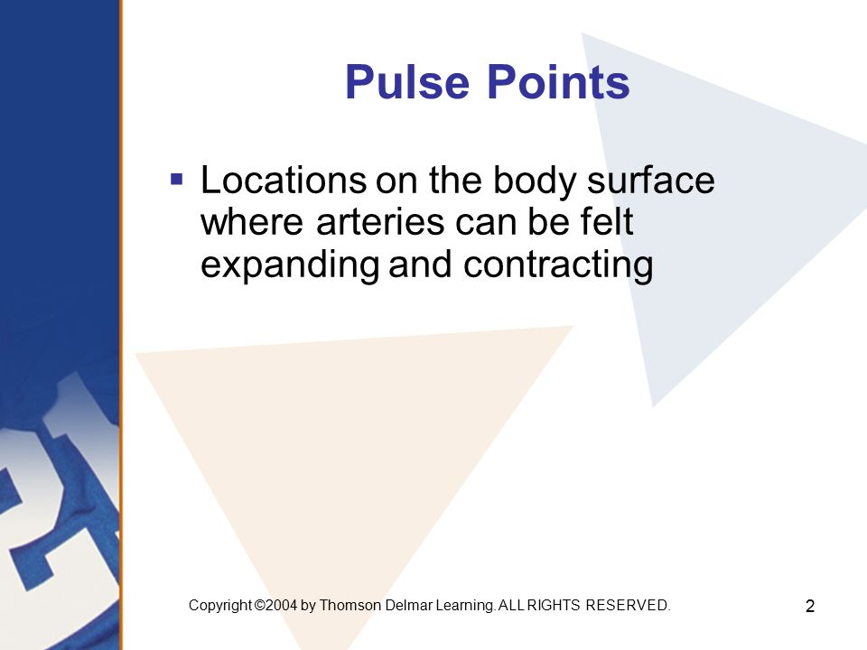 Copyright ©2004 by Thomson Delmar Learning. ALL RIGHTS RESERVED. 2 Pulse Points  Locations on the body surface where arteries can be felt expanding a