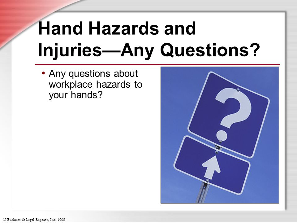 © Business & Legal Reports, Inc. 1005 Hand Hazards and Injuries—Any Questions? Any questions about workplace hazards to your hands?