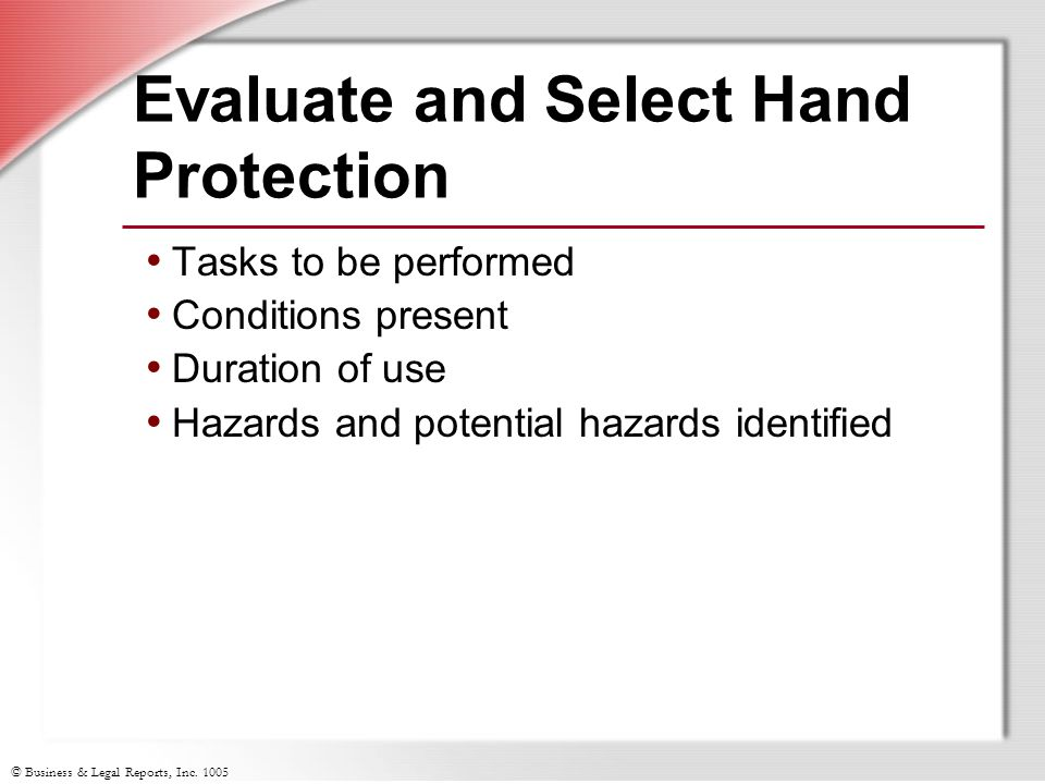 © Business & Legal Reports, Inc. 1005 Evaluate and Select Hand Protection Tasks to be performed Conditions present Duration of use Hazards and potenti