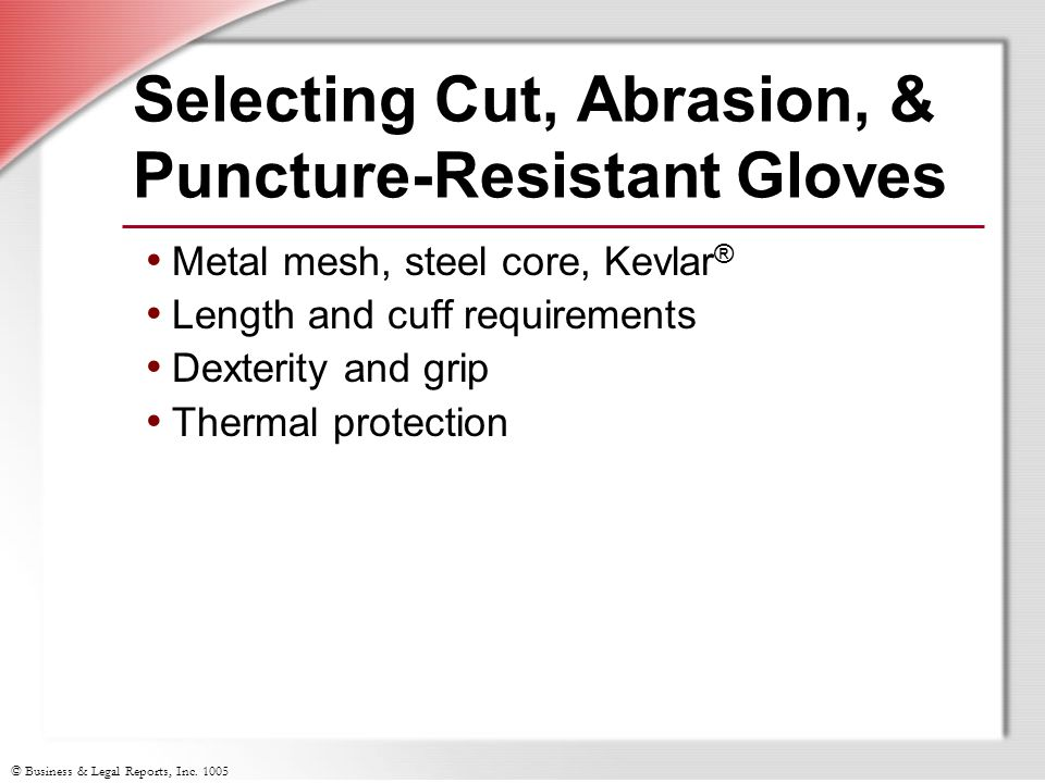 © Business & Legal Reports, Inc. 1005 Selecting Cut, Abrasion, & Puncture-Resistant Gloves Metal mesh, steel core, Kevlar ® Length and cuff requiremen