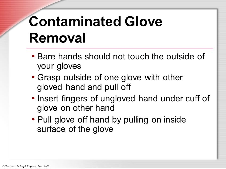 © Business & Legal Reports, Inc. 1005 Contaminated Glove Removal Bare hands should not touch the outside of your gloves Grasp outside of one glove wit
