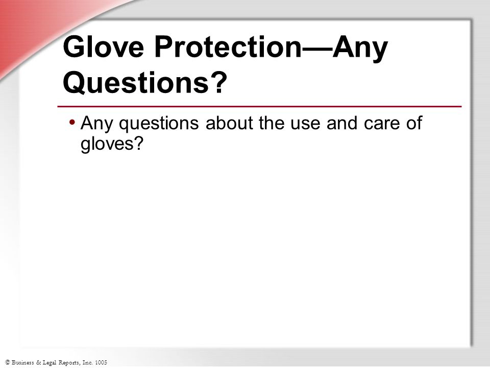 © Business & Legal Reports, Inc. 1005 Glove Protection—Any Questions? Any questions about the use and care of gloves?