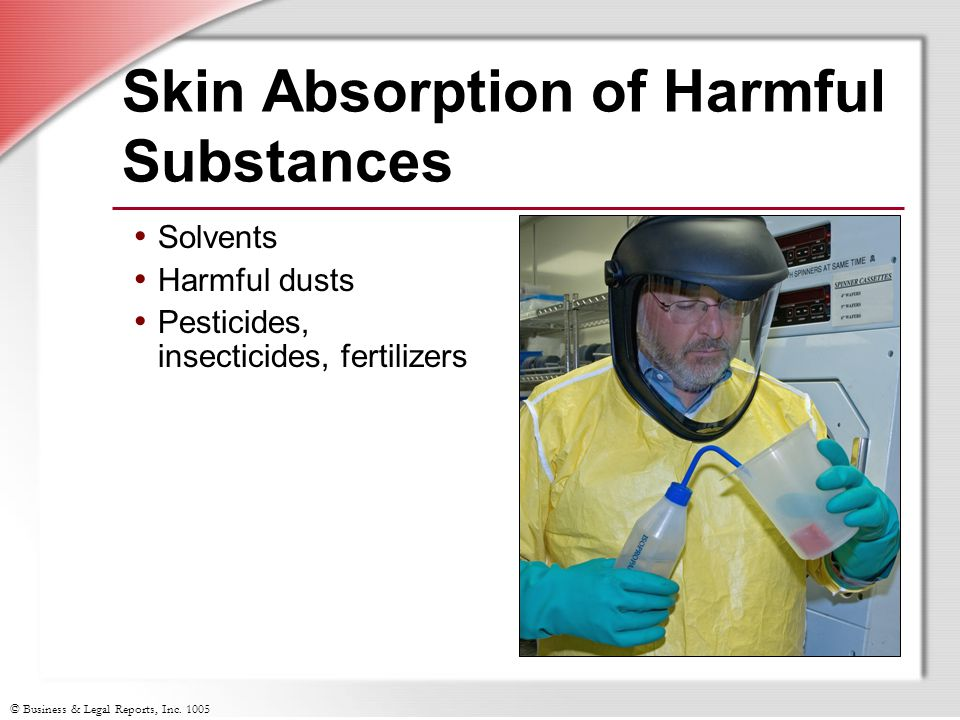 © Business & Legal Reports, Inc. 1005 Skin Absorption of Harmful Substances Solvents Harmful dusts Pesticides, insecticides, fertilizers