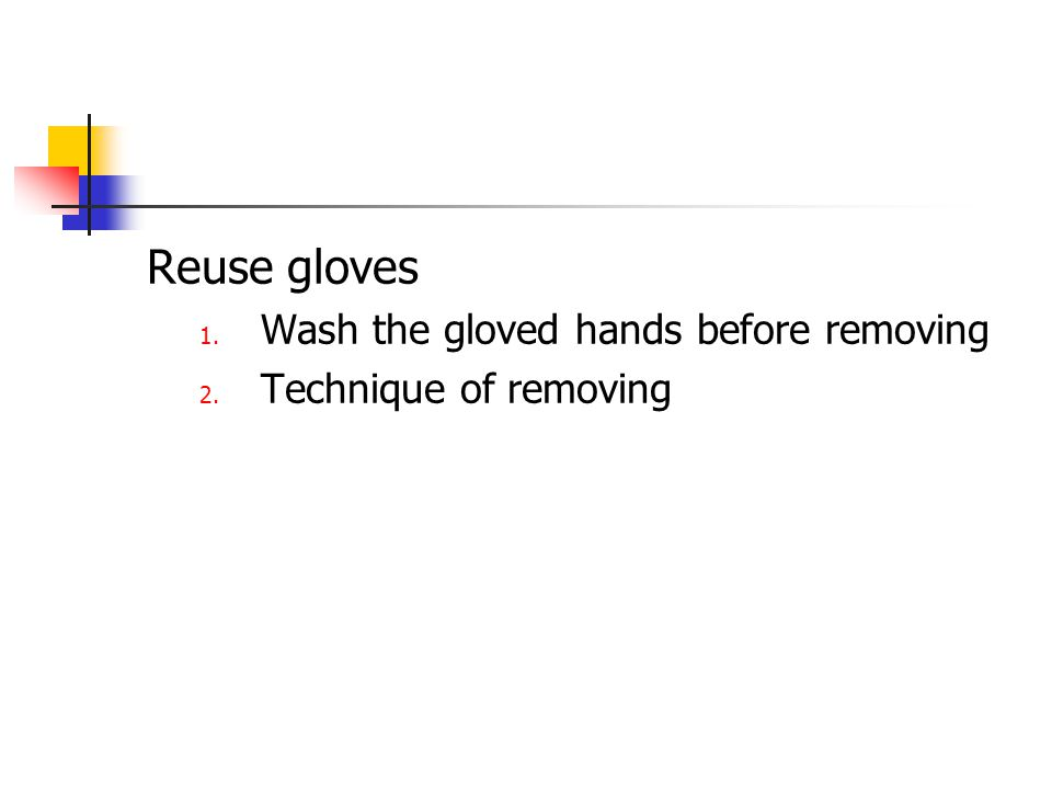 Reuse gloves 1. Wash the gloved hands before removing 2. Technique of removing