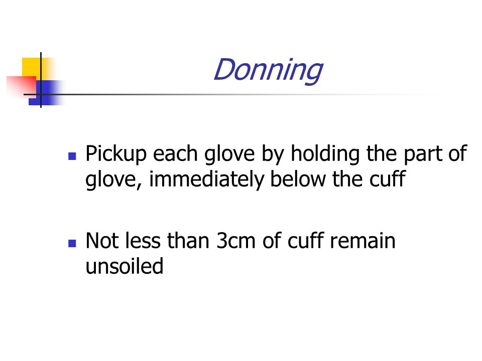 Donning Pickup each glove by holding the part of glove, immediately below the cuff Not less than 3cm of cuff remain unsoiled