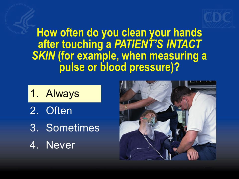 How often do you clean your hands after touching a PATIENT'S INTACT SKIN (for example, when measuring a pulse or blood pressure).
