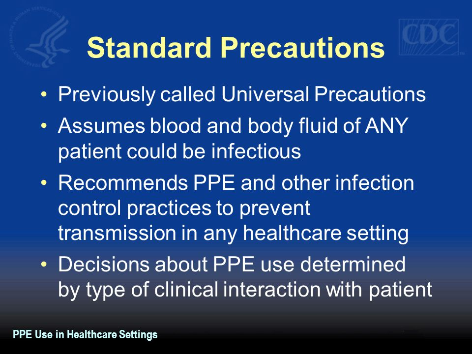 Standard Precautions Previously called Universal Precautions Assumes blood and body fluid of ANY patient could be infectious Recommends PPE and other infection control practices to prevent transmission in any healthcare setting Decisions about PPE use determined by type of clinical interaction with patient PPE Use in Healthcare Settings