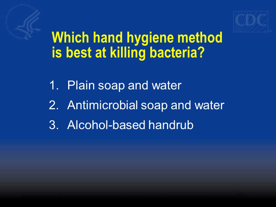 1.Plain soap and water 2.Antimicrobial soap and water 3.Alcohol-based handrub Which hand hygiene method is best at killing bacteria