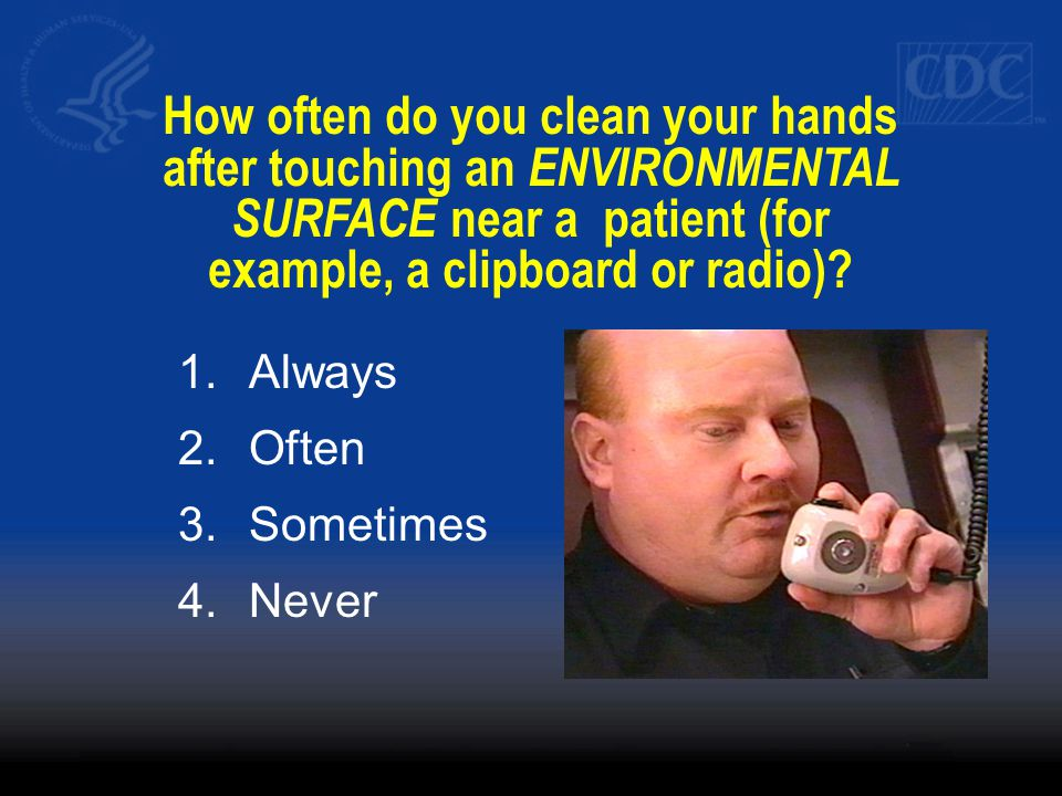 How often do you clean your hands after touching an ENVIRONMENTAL SURFACE near a patient (for example, a clipboard or radio).