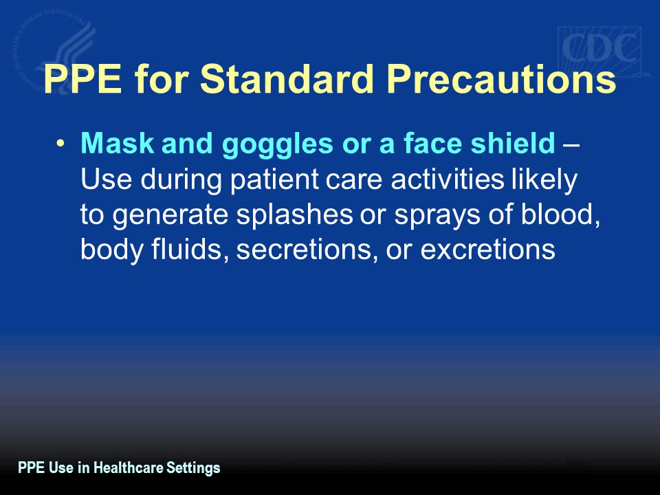 PPE for Standard Precautions Mask and goggles or a face shield – Use during patient care activities likely to generate splashes or sprays of blood, body fluids, secretions, or excretions PPE Use in Healthcare Settings