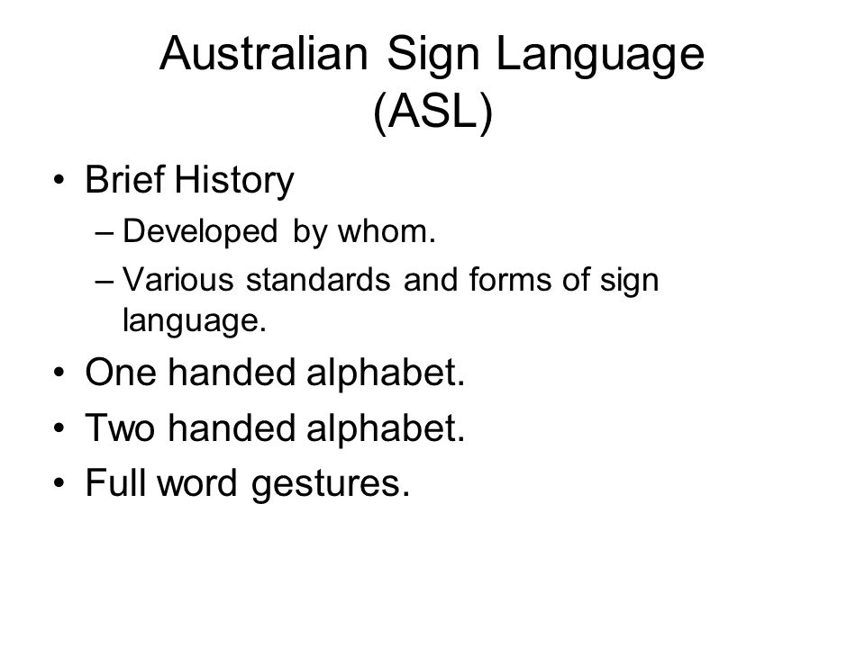 Australian Sign Language (ASL) Brief History –Developed by whom. –Various standards and forms of sign language. One handed alphabet. Two handed alphab