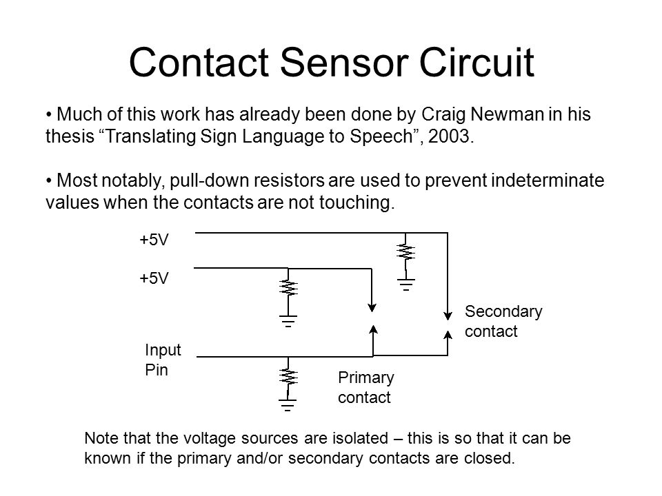 Contact Sensor Circuit Primary contact Secondary contact +5V Input Pin Note that the voltage sources are isolated – this is so that it can be known if the primary and/or secondary contacts are closed.