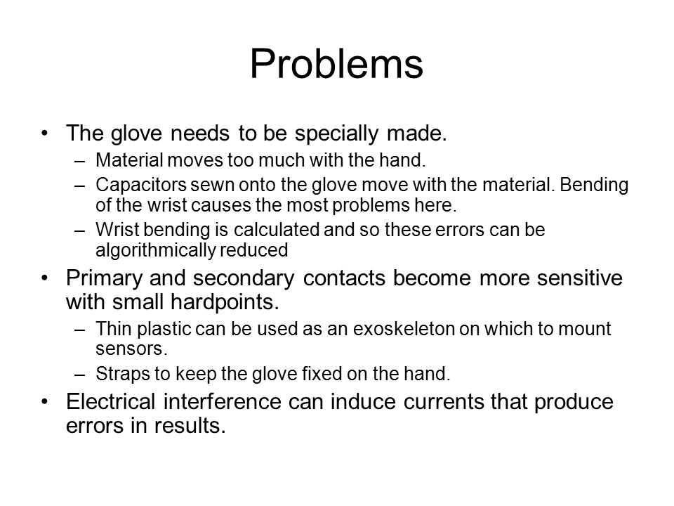 Problems The glove needs to be specially made. –Material moves too much with the hand.