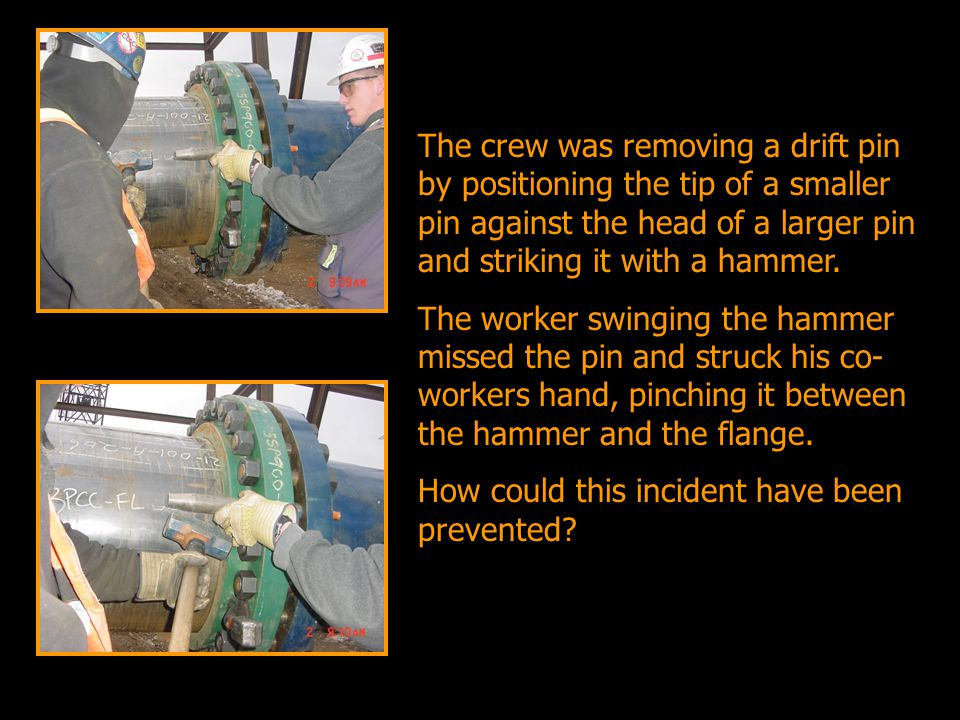 The crew was removing a drift pin by positioning the tip of a smaller pin against the head of a larger pin and striking it with a hammer. The worker s